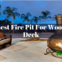 10 Best Fire Pit For Wood Deck In 2019- Our Most Favourite Models